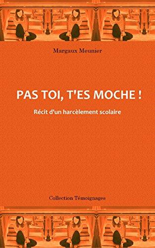 Pas toi, t'es moche !: Récit d'un harcèlement scolaire par Margaux Meunier