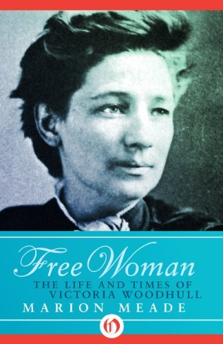 Free Woman: The Life and Times of Victoria Woodhull by Marion Meade (2014-09-02)