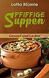 SUPPEN: Pfiffige Suppen (Rezepte, Suppen, Eintöpfe, Gesund, Vegetarisch)