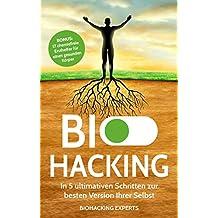 Biohacking: In 5 ultimativen Schritten zur besten Version Ihrer Selbst inkl. BONUS 17 chemiefreie Ersthelfer für einen gesunden Körper