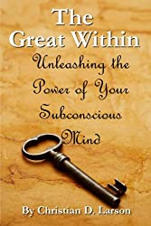 The Great Within: Unleashing the Power of Your Subconscious Mind