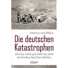 Die deutschen Katastrophen 1914 bis 1918 und 1933 bis 1945 im Großen Spiel der Mächte
