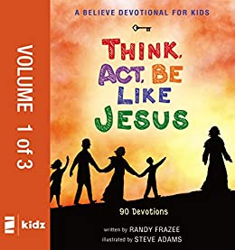 A Believe Devotional for Kids: Think, Act, Be Like Jesus, Vol. 1: 90 Devotions di [Frazee, Randy]