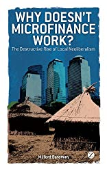 Why Doesn't Microfinance Work? : The Destructive Rise of Local Neoliberalism