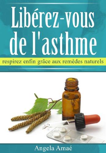 Libérez-vous de l'asthme, respirez enfin grâce aux remèdes naturels par Angela Amaé