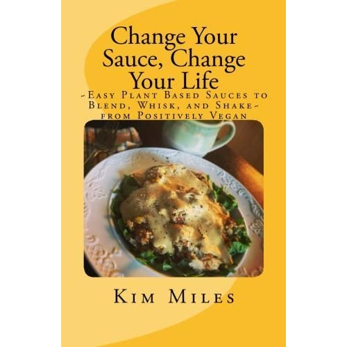 Change Your Sauce, Change Your Life: ~Easy Plant Based Sauces to Blend, Whisk, and Shake~ from Positively Vegan (Positively Vegan Cooking) by Kim Miles (2016-03-04)