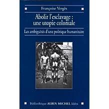 Abolir l'esclavage : une utopie coloniale : Les ambiguïtés d'une politique humanitaire