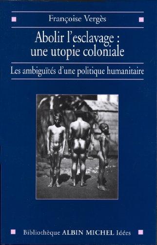 Abolir l'esclavage : une utopie coloniale : Les ambiguts d'une politique humanitaire