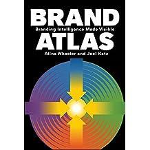 Brand Atlas: Branding Intelligence Made Visible by Alina Wheeler (2011-03-29)