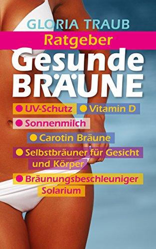 Gesunde Bräune: Ratgeber, UV Schutz, Vitamin D, Sonnenmilch, Carotin Bräune, Selbstbräuner für Gesicht und Körper, Bräunungsbeschleuniger Solarium