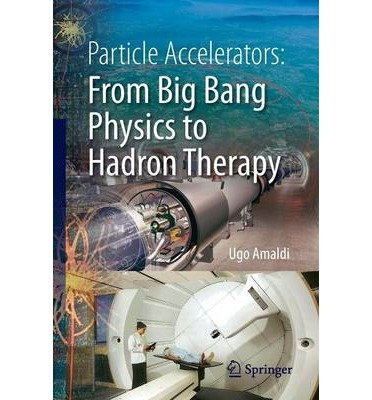 [(Particle Accelerators: from Big Bang Physics to Hadron Therapy)] [Author: Ugo Amaldi] published on (February, 2015)