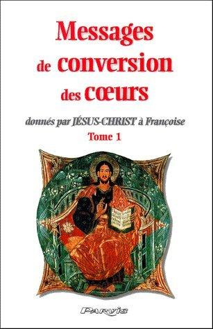 Messages de conversion des coeurs donnés par Jésus-Christ à Françoise. : Tome 1 par Collectif