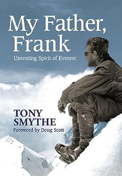 My Father, Frank: Unresting Spirit of Everest by [Smythe, Tony, Scott, Doug]