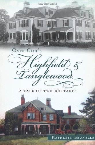 Cape Cod's Highfield and Tanglewood:: A Tale of Two Cottages by Kathleen Brunelle (2012-10-23)