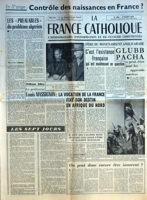 FRANCE CATHOLIQUE (LA) N? 484 du 09-03-1956 CONTROLE DES NAISSANCES EN FRANCE - LES PREALABLES DU PROBLEME ALGERIEN PAR JEAN LE COUR GRANDMAISON - TRIBUNE LIBRE - LE PROFESSEUR LOUIS MASSIGNON - LA VOCATION DE LA FRANCE FIXE SON DESTIN EN AFRIQUE DU NORD - IL FAUT QUE L'ALGERIE RESTE FRANCAISE SANS CESSER D'ETRE EN MAJORITE MUSULMANE - LES SEPT JOURS LA VIE DU GOUVERNEMENT LE MAROC INDEPENDANT DIFFICULTES FINLANDAISES LE PRESIDENT NE DETELLERA PAS LA TUNISIE AUSSI - C'EST L'EXISTENCE FRA... par Collectif