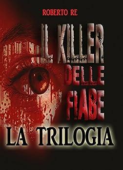 Il killer delle fiabe - La trilogia completa ( Il killer delle fiabe- La stanza della morte- Le ombre del passato) di [Roberto Re]