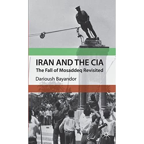 Iran and the CIA: The Fall of Mosaddeq Revisited by D. Bayandor (2010-04-15)