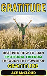 Gratitude: Discover How To Gain Emotional Freedom Through The Power Of Gratitude (Gratitude and Happiness, Healing Power of Gratitude, Gratitude Daily, Gratefulness and Thankfulness) (English Edition)