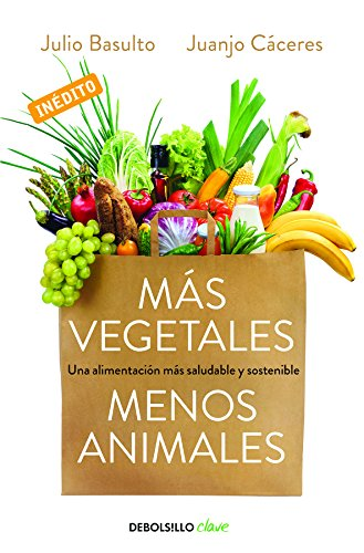 Más vegetales, menos animales: Una alimentación más saludable y sostenible (CLAVE) por Julio Basulto