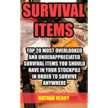 Survival Items: Top 20 Most Overlooked And Underappreciated Survival Items You Should Have In Your Stockpile In Order To Survive Anywhere (English Edition)
