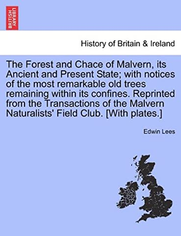 The Forest and Chace of Malvern, its Ancient and Present State; with notices of the most remarkable old trees remaining within its confines. Reprinted ... Naturalists' Field Club. [With