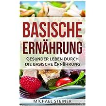 Basische Ernährung: Gesünder leben durch die basische Ernährung (Basische Rezepte, Basische Diät, Säure-Basen-Haushalt)