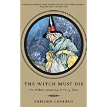The Witch Must Die: The Hidden Meaning of Fairy Tales (English Edition)