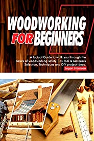 WOODWORKING FOR BEGINNERS: A Factual Guide to Walk You Through the Basics of Woodworking Safety Tips, Tools &a