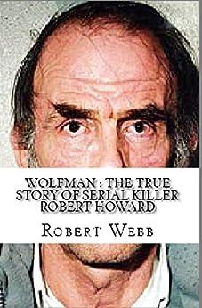 Wolfman : The True Story of Serial Killer Robert Howard (English Edition) di [Webb, Robert]