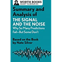 Summary and Analysis of the Signal and the Noise: Why So Many Predictions Fail--But Some Don't: Based on the Book by Nate Silver (Smart Summaries)
