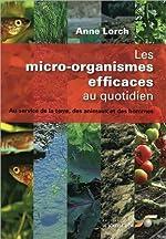 Les micro-organismes efficaces au quotidien - Au service de la terre, des animaux et des hommes d'Anne Lorch