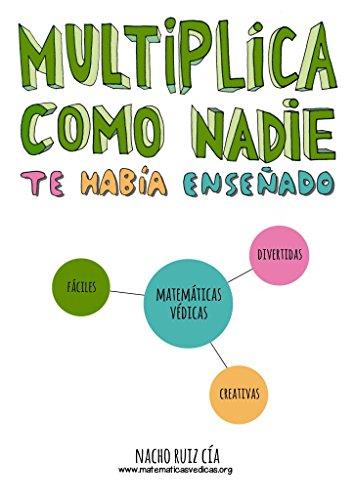Multiplica como nadie te había enseñado: Matemáticas Védicas; Simplemente increíbles, increíblemente simples. por Nacho Ruiz Cía