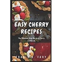 Easy Cherry Recipes: The Ultimate Step-By-Step Cherry Cookbook
