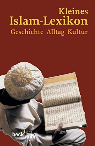 Kleines Islam-Lexikon: Geschichte, Alltag, Kultur (Beck'sche Reihe)
