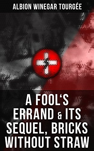 A FOOL'S ERRAND & Its Sequel, Bricks Without Straw: The Classics Which Condemned the Terrorism of Ku Klux Klan and Fought for Preventing the Southern Hate Violence