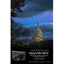 Le guide complet du Sony RX-100 V: CONSIDERATIONS PROFESSIONNELLES POUR LE PHOTOGRAPHE EXPÉRIMENTÉ (French Edition)