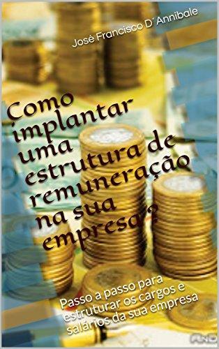 Como implantar uma estrutura de remuneração na sua empresa ?: Passo a passo para estruturar os cargos e salários da sua empresa (Portuguese Edition)