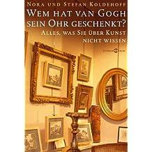 Wem hat van Gogh sein Ohr geschenkt?: Alles, was Sie über Kunst nicht wissen