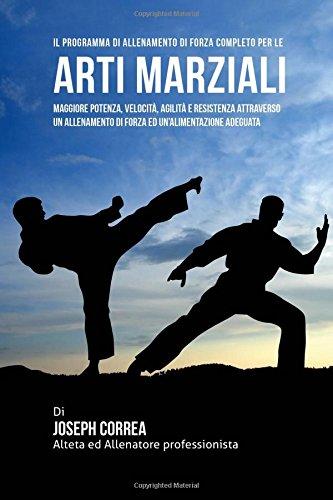 Il programma di allenamento di forza completo per le arti marziali: maggiore potenza, velocita, agilita e resistenza attraverso un allenamento di forza ed un'alimentazione adeguata