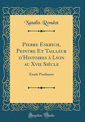 Pierre Eskrich, Peintre Et Tailleur d'Histoires à Lyon au Xvie Siècle: Etude Posthume (Classic Reprint)