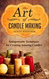 The Art of Candle Making: Indispensable Techniques or Creating Amazing Candles