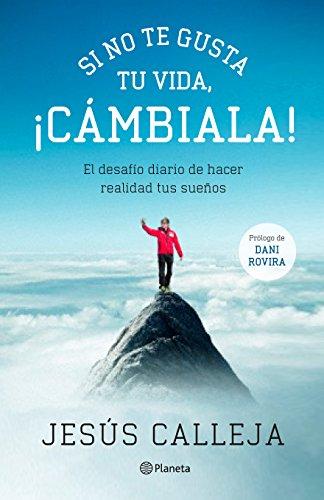 Si no te gusta tu vida, ¡cámbiala!: El desafío diario de hacer realidad tus sueños por Jesús Calleja