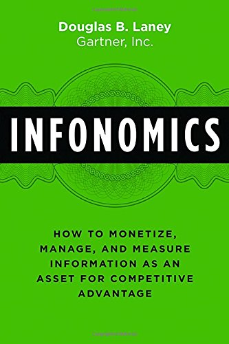Infonomics: How to Monetize, Manage, and Measure Information as an Asset for Competitive Advantage por Douglas B. Laney