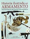 Historia Ilustrada del Armamento: Desde las Hachas de Sílex hasta las Armas Automáticas (Historia Militar)