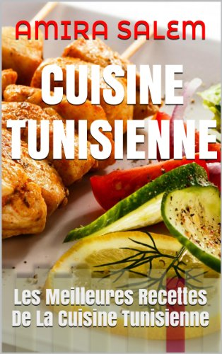 CUISINE TUNISIENNE: Les Meilleures Recettes De La Cuisine Tunisienne par AMIRA SALEM