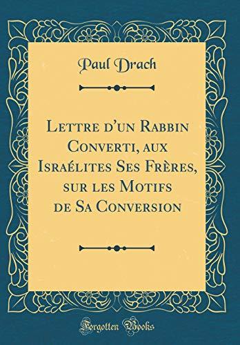 Lettre d'Un Rabbin Converti, Aux Israélites Ses Frères, Sur Les Motifs de Sa Conversion (Classic Reprint) par Paul Drach