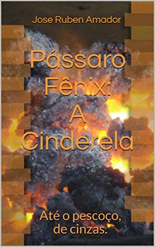 Pássaro Fênix:  A Cinderela: Até o pescoço, de cinzas. (Portuguese Edition) por Jose Ruben Amador