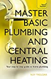 Master Basic Plumbing And Central Heating: A quick guide to plumbing and heating jobs...
