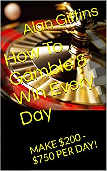 How To Gamble & Win Every Day: MAKE $200 - $750 PER DAY! by [Giftins, Alan]