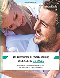 Improving Autoimmune Disease In 30 Days: Using the Science of Immune System Rehabilitation to Achieve a Healthy Immune System